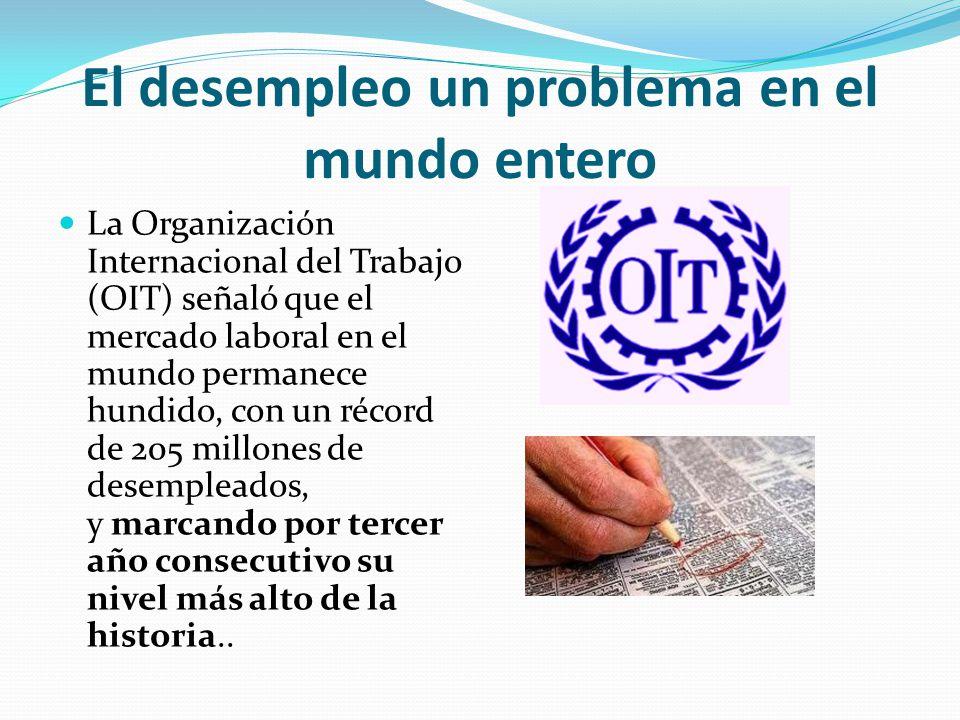El desempleo un problema en el mundo entero La Organización Internacional del Trabajo (OIT) señaló que el mercado laboral en el mundo permanece hundid