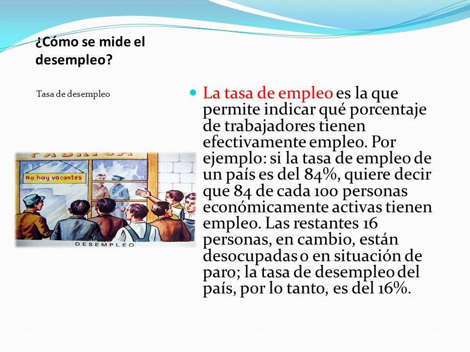¿Cómo se mide el desempleo? Tasa de desempleo La tasa de empleo es la que permite indicar qué porcentaje de trabajadores tienen efectivamente empleo.