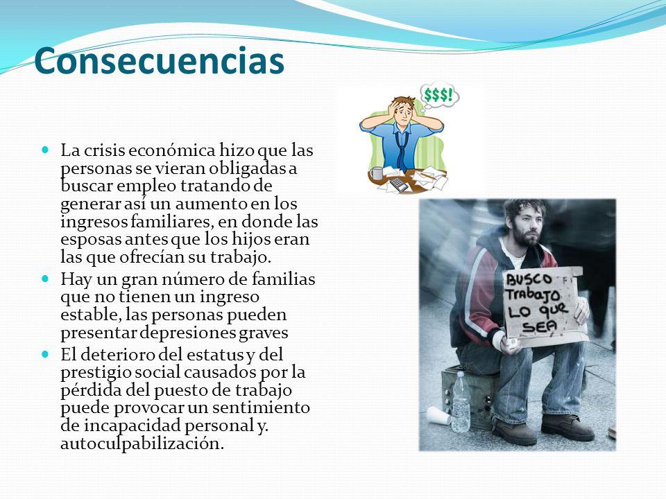Consecuencias La crisis económica hizo que las personas se vieran obligadas a buscar empleo tratando de generar así un aumento en los ingresos familia