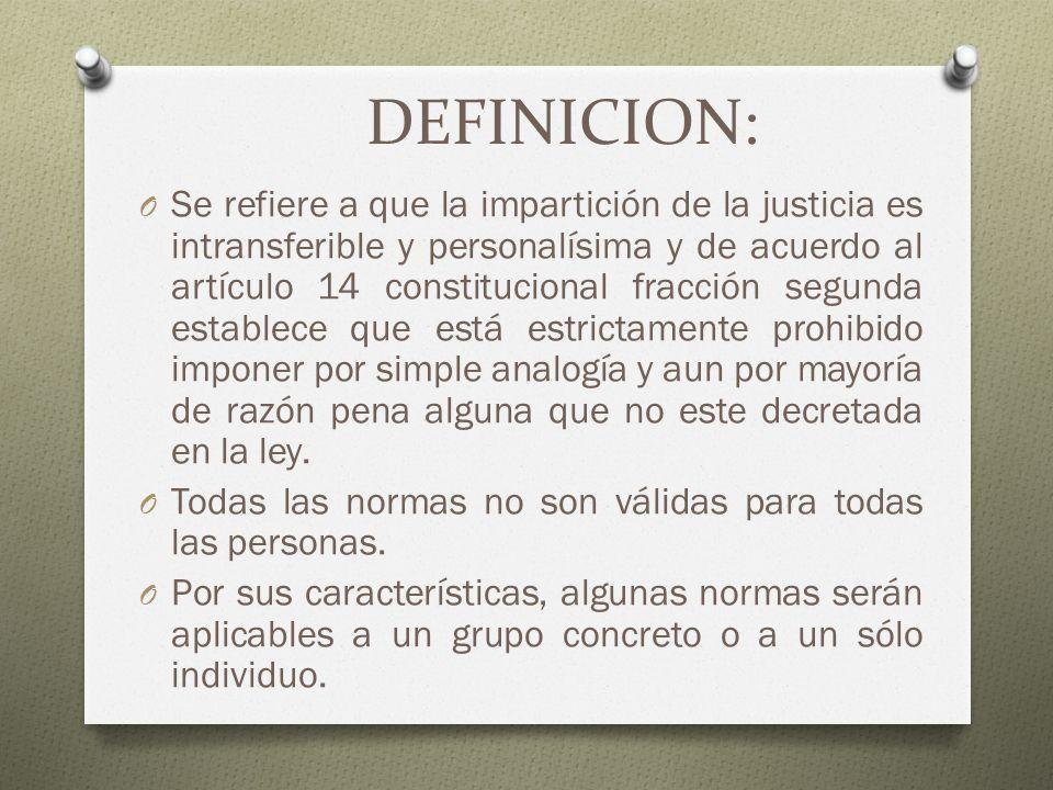 DEFINICION: O Se refiere a que la impartición de la justicia es intransferible y personalísima y de acuerdo al artículo 14 constitucional fracción seg