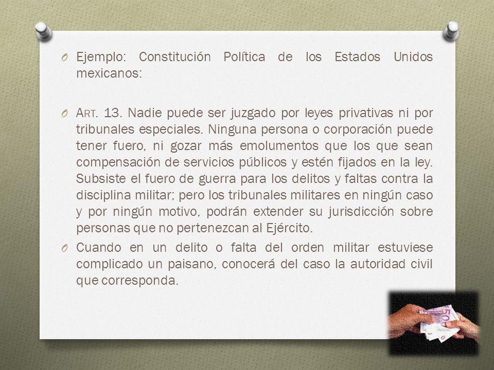 O Ejemplo: Constitución Política de los Estados Unidos mexicanos: O A RT. 13. Nadie puede ser juzgado por leyes privativas ni por tribunales especiale