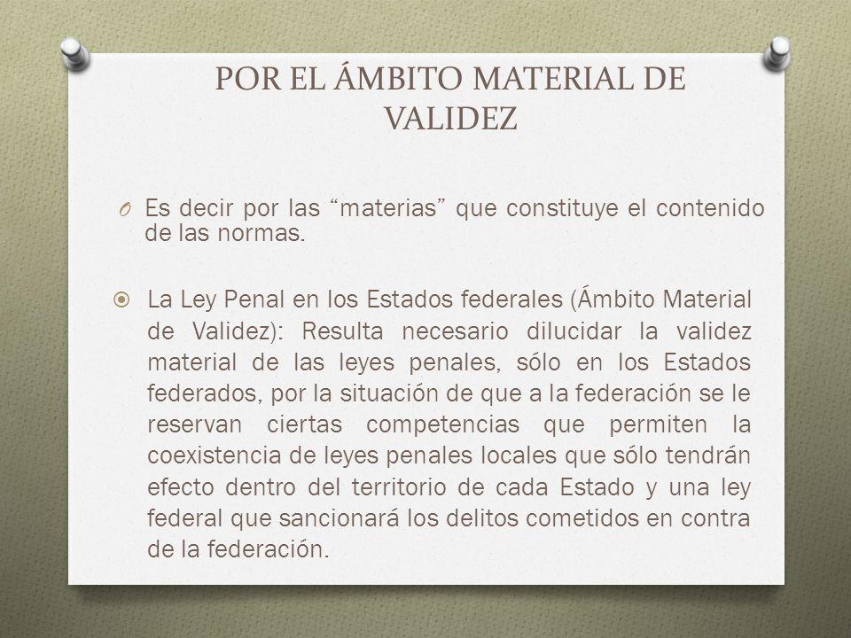 POR EL ÁMBITO MATERIAL DE VALIDEZ O Es decir por las materias que constituye el contenido de las normas. La Ley Penal en los Estados federales (Ámbito