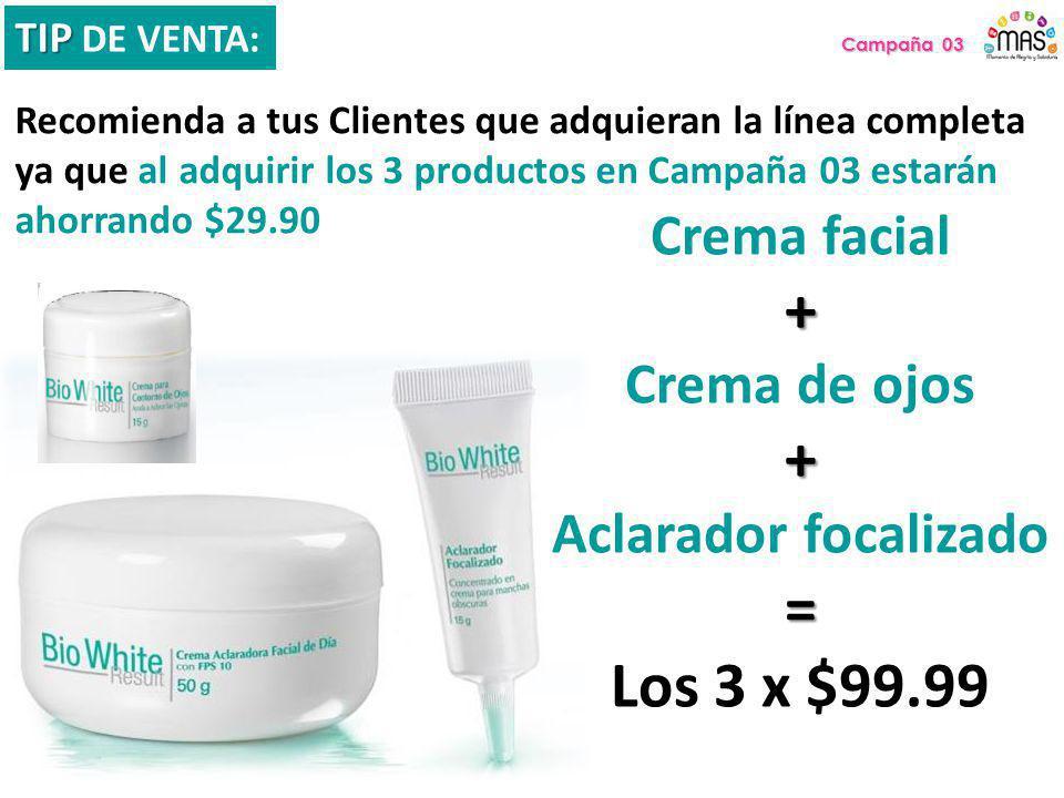 Campaña 03 TIP TIP DE VENTA: Recomienda a tus Clientes que adquieran la línea completa ya que al adquirir los 3 productos en Campaña 03 estarán ahorrando $29.90 Crema facial+ Crema de ojos+ Aclarador focalizado= Los 3 x $99.99