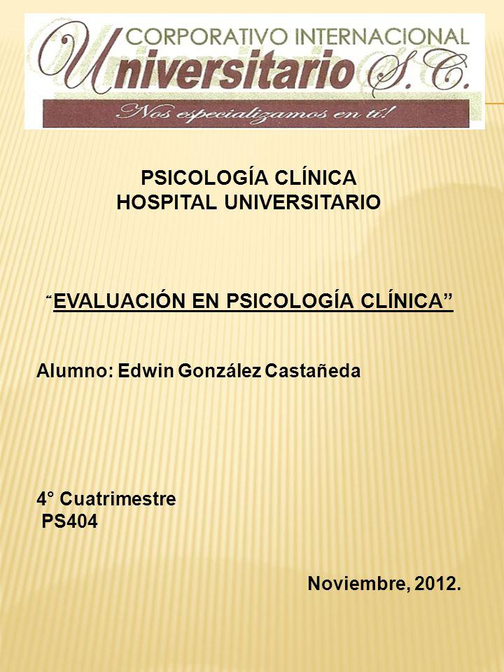 PSICOLOGÍA CLÍNICA HOSPITAL UNIVERSITARIO EVALUACIÓN EN PSICOLOGÍA CLÍNICA Alumno: Edwin González Castañeda 4° Cuatrimestre PS404 Noviembre, 2012.