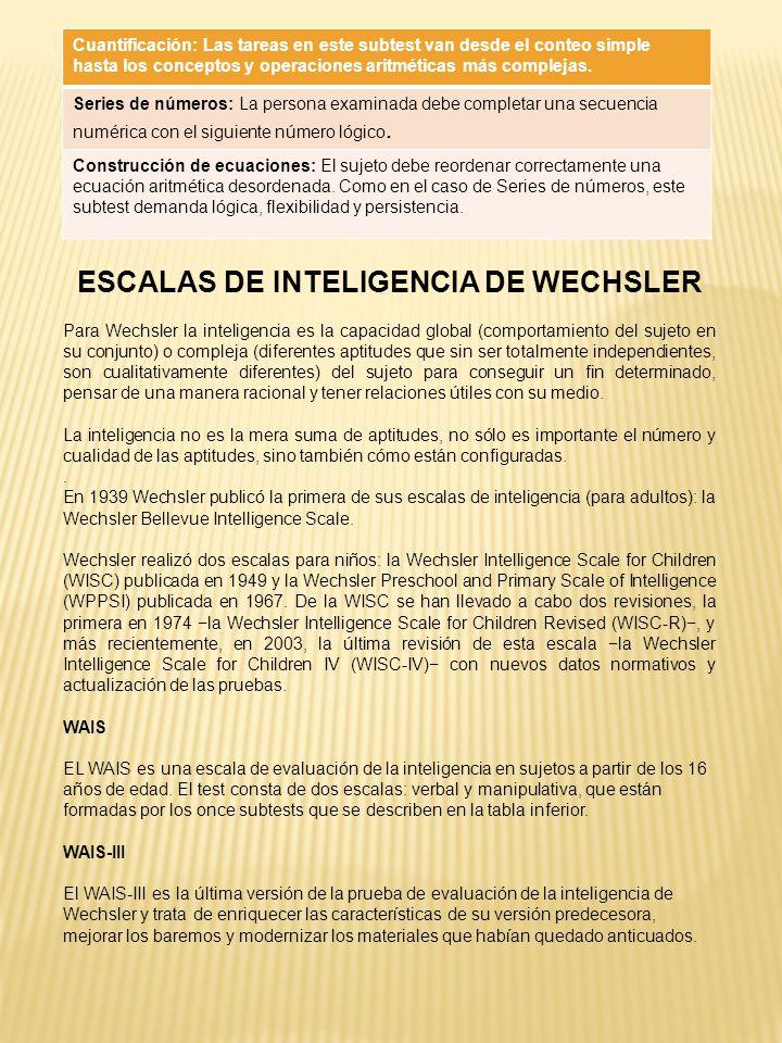 ESCALAS DE INTELIGENCIA DE WECHSLER Para Wechsler la inteligencia es la capacidad global (comportamiento del sujeto en su conjunto) o compleja (difere
