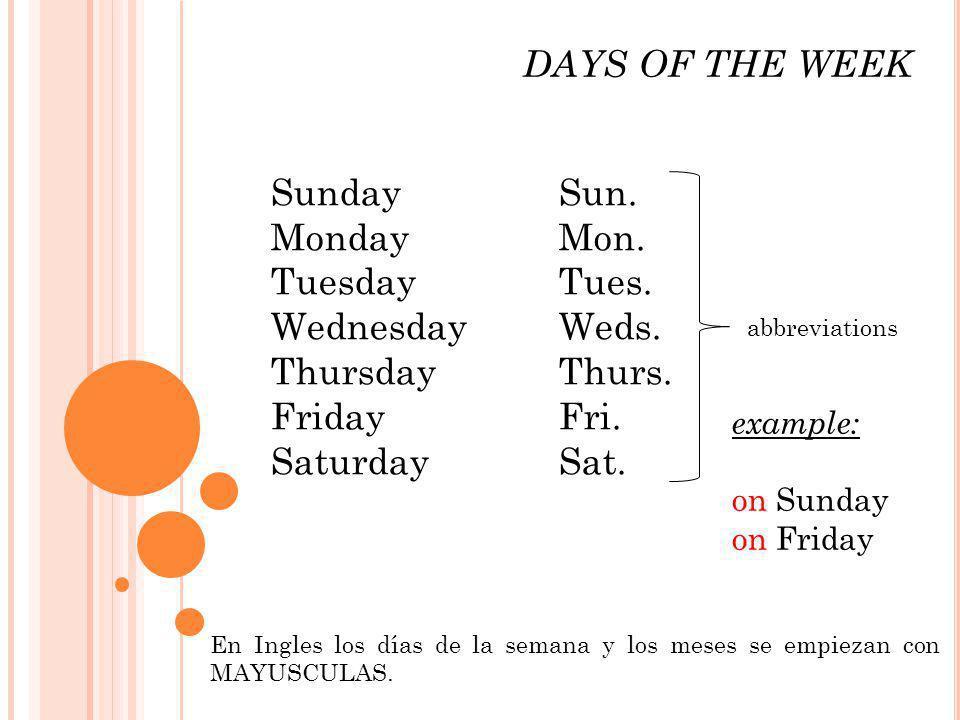 DAYS OF THE WEEK SundaySun. MondayMon. Tuesday Tues. WednesdayWeds. ThursdayThurs. FridayFri. SaturdaySat. abbreviations En Ingles los días de la sema
