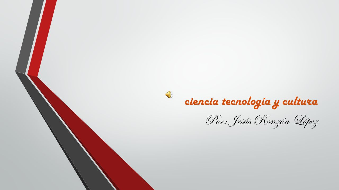 ciencia tecnología y cultura Por: Jesús Ronzón López