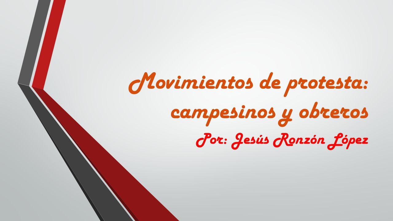 Movimientos de protesta: campesinos y obreros Por: Jesús Ronzón López