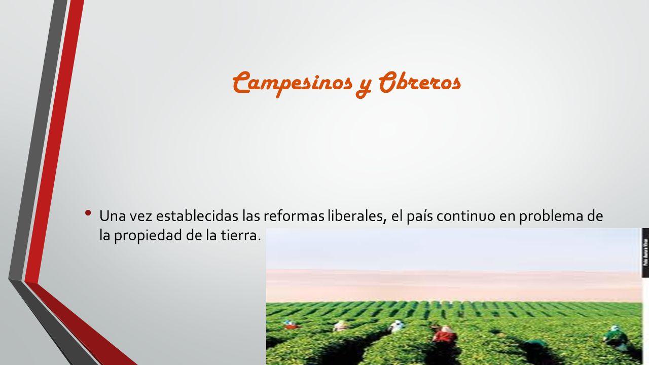Campesinos y Obreros Una vez establecidas las reformas liberales, el país continuo en problema de la propiedad de la tierra.