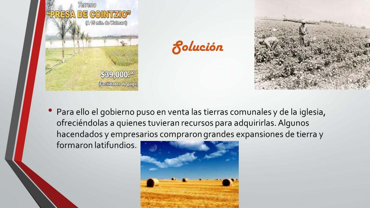 Solución Para ello el gobierno puso en venta las tierras comunales y de la iglesia, ofreciéndolas a quienes tuvieran recursos para adquirirlas. Alguno