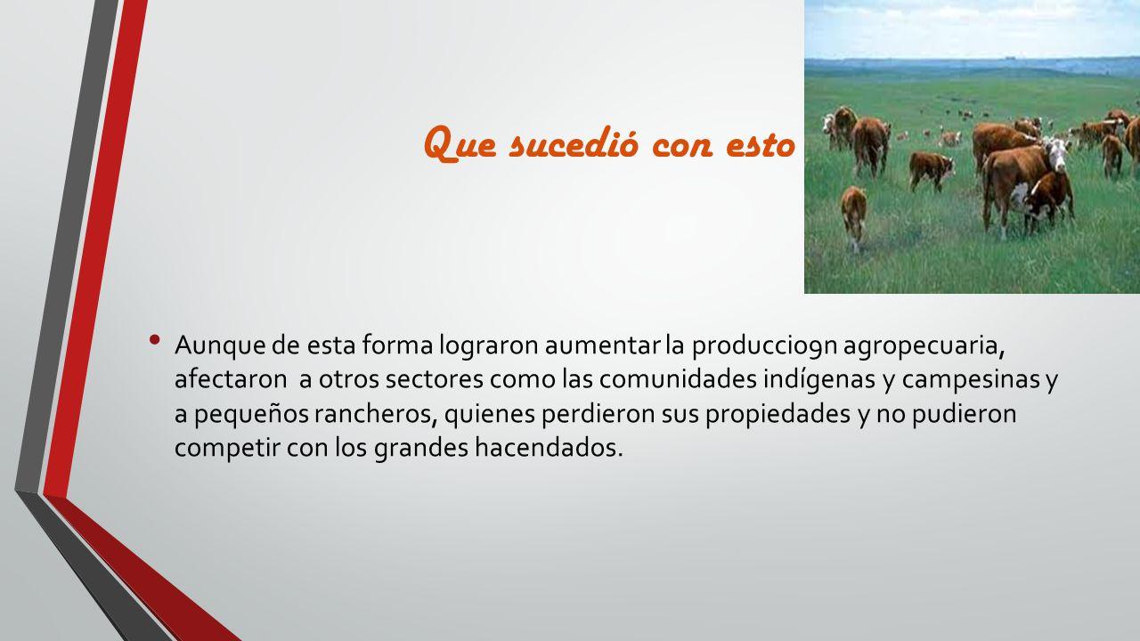 Que sucedió con esto Aunque de esta forma lograron aumentar la produccio9n agropecuaria, afectaron a otros sectores como las comunidades indígenas y c