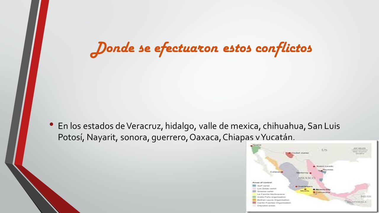 Donde se efectuaron estos conflictos En los estados de Veracruz, hidalgo, valle de mexica, chihuahua, San Luis Potosí, Nayarit, sonora, guerrero, Oaxa