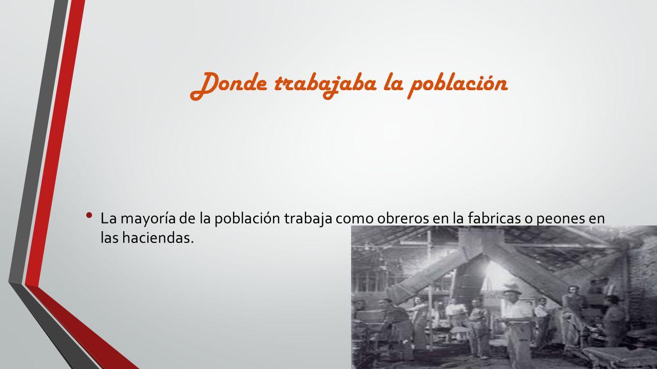 Donde trabajaba la población La mayoría de la población trabaja como obreros en la fabricas o peones en las haciendas.