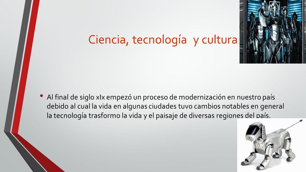 Ciencia, tecnología y cultura Al final de siglo xIx empezó un proceso de modernización en nuestro país debido al cual la vida en algunas ciudades tuvo