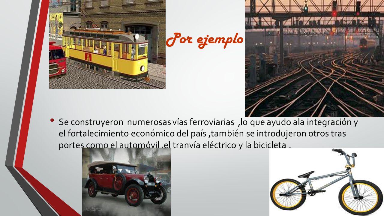 Por ejemplo Se construyeron numerosas vías ferroviarias,lo que ayudo ala integración y el fortalecimiento económico del país,también se introdujeron o