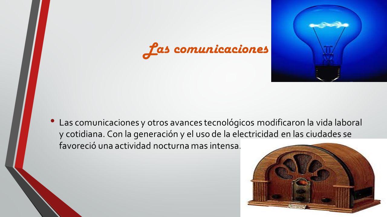 Las comunicaciones Las comunicaciones y otros avances tecnológicos modificaron la vida laboral y cotidiana. Con la generación y el uso de la electrici