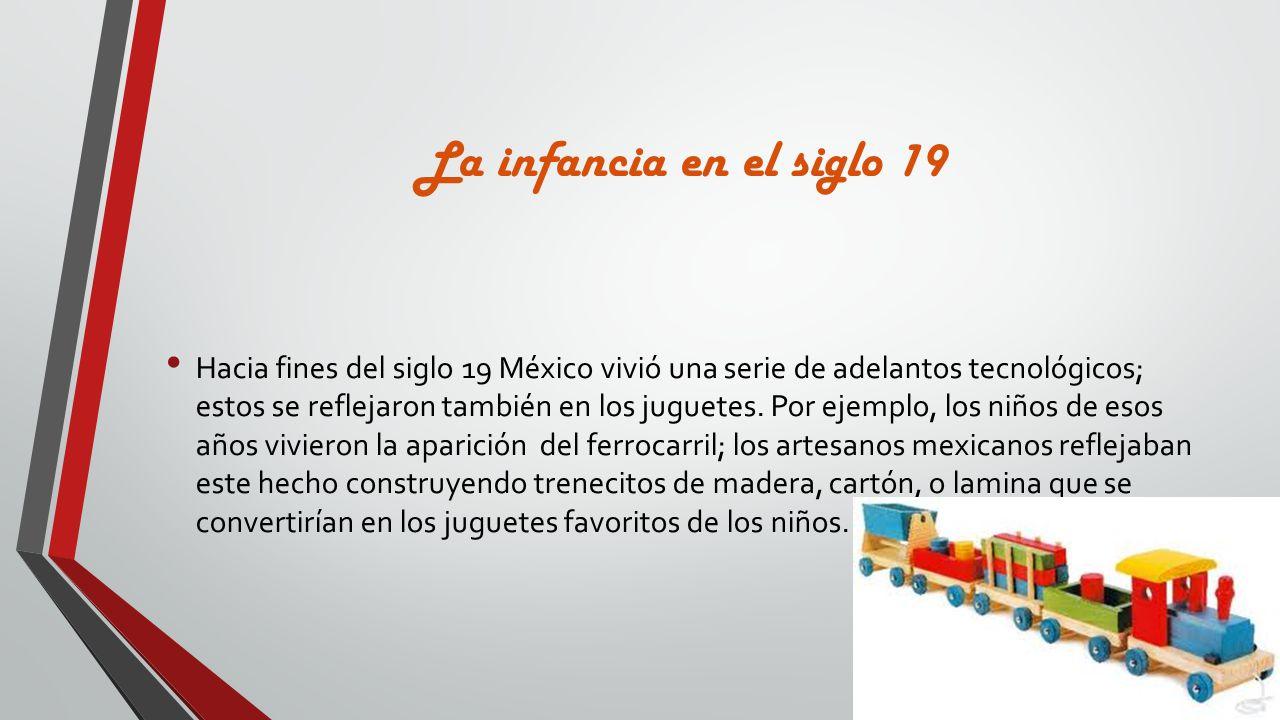 La infancia en el siglo 19 Hacia fines del siglo 19 México vivió una serie de adelantos tecnológicos; estos se reflejaron también en los juguetes. Por