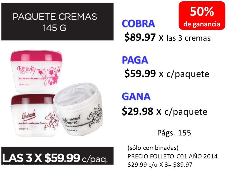 COBRA $89.97 x las 3 cremasPAGA $59.99 x c/paqueteGANA $29.98 x c/paquete Págs. 155 (sólo combinadas) PRECIO FOLLETO C01 AÑO 2014 $29.99 c/u X 3= $89.