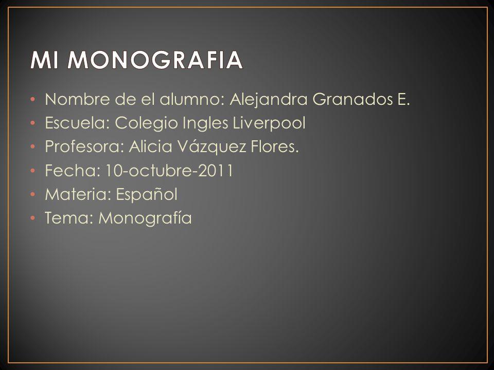 Nombre de el alumno: Alejandra Granados E. Escuela: Colegio Ingles Liverpool Profesora: Alicia Vázquez Flores. Fecha: 10-octubre-2011 Materia: Español