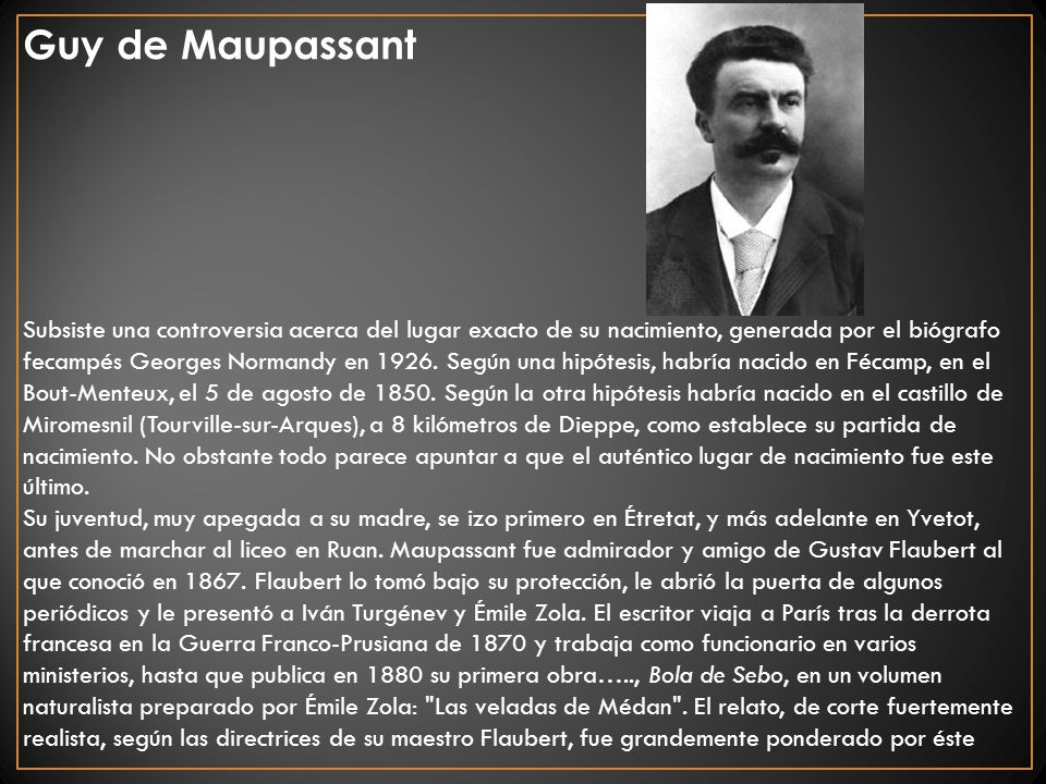 Guy de Maupassant Subsiste una controversia acerca del lugar exacto de su nacimiento, generada por el biógrafo fecampés Georges Normandy en 1926. Segú