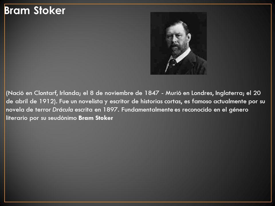 Bram Stoker (Nació en Clontarf, Irlanda; el 8 de noviembre de 1847 - Murió en Londres, Inglaterra; el 20 de abril de 1912). Fue un novelista y escrito
