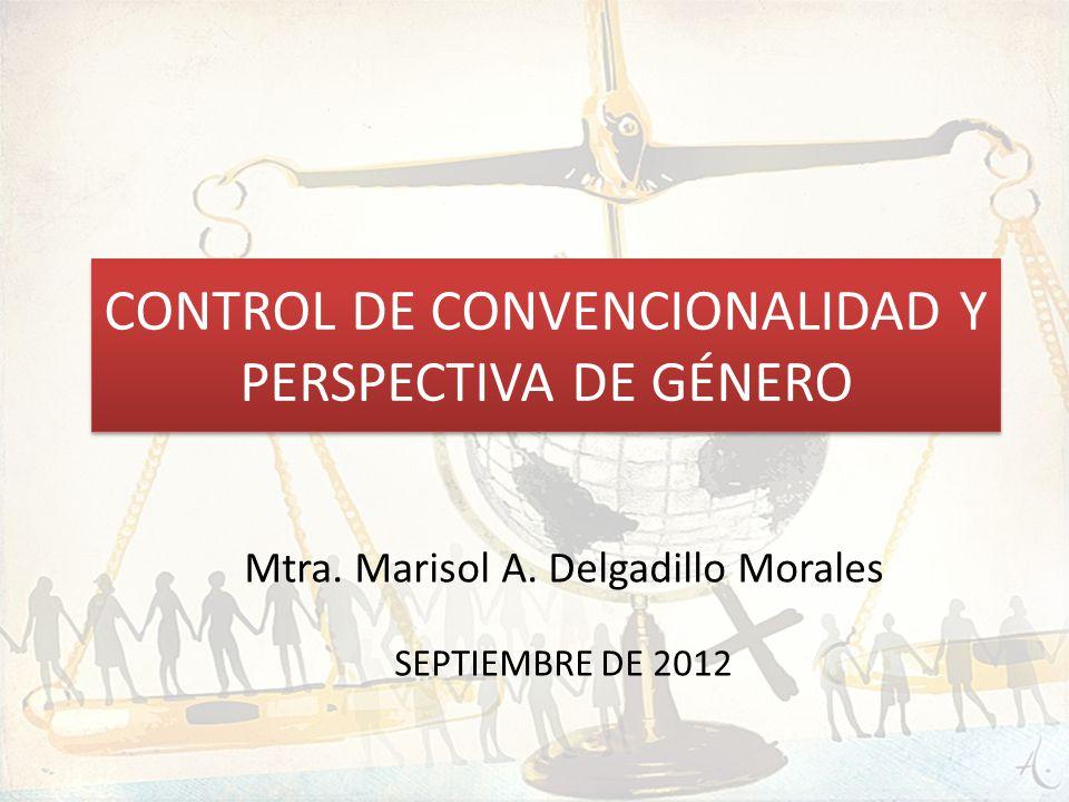 CONTROL DE CONVENCIONALIDAD Y PERSPECTIVA DE GÉNERO Mtra. Marisol A. Delgadillo Morales SEPTIEMBRE DE 2012