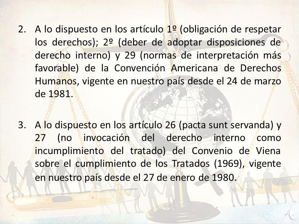 2.A lo dispuesto en los artículo 1º (obligación de respetar los derechos); 2º (deber de adoptar disposiciones de derecho interno) y 29 (normas de inte