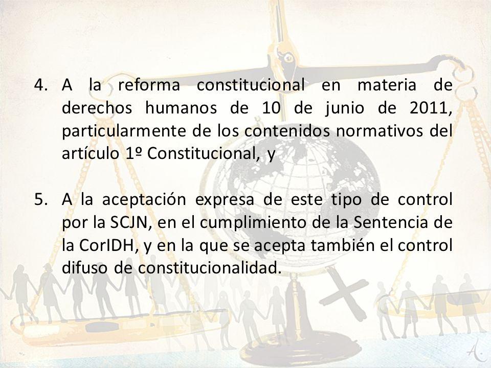 4.A la reforma constitucional en materia de derechos humanos de 10 de junio de 2011, particularmente de los contenidos normativos del artículo 1º Cons