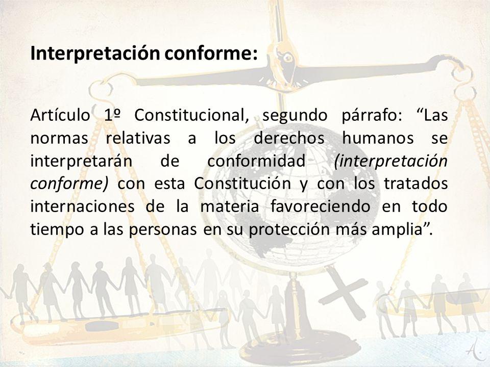 Artículo 1º Constitucional, segundo párrafo: Las normas relativas a los derechos humanos se interpretarán de conformidad (interpretación conforme) con