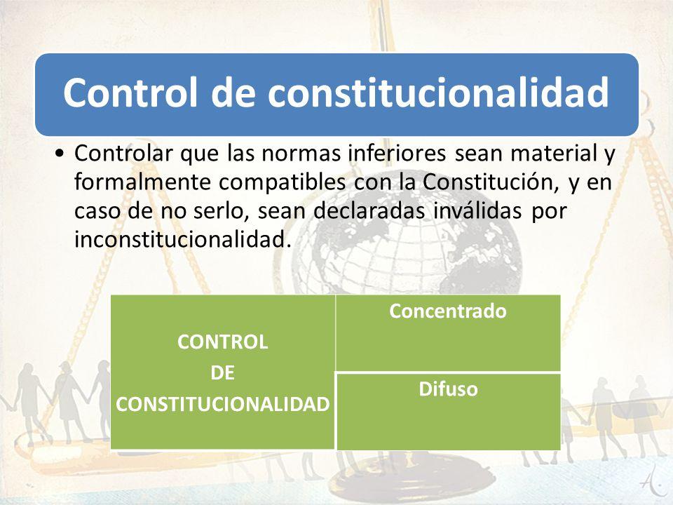 Control de constitucionalidad Controlar que las normas inferiores sean material y formalmente compatibles con la Constitución, y en caso de no serlo,