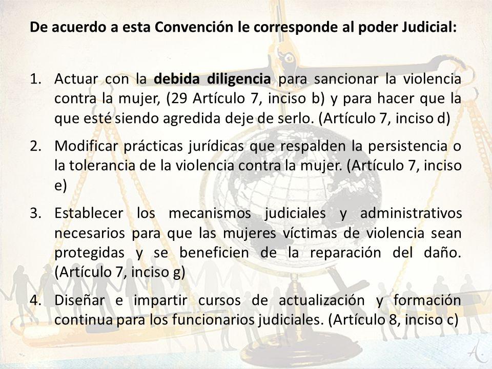De acuerdo a esta Convención le corresponde al poder Judicial: 1.Actuar con la debida diligencia para sancionar la violencia contra la mujer, (29 Artí