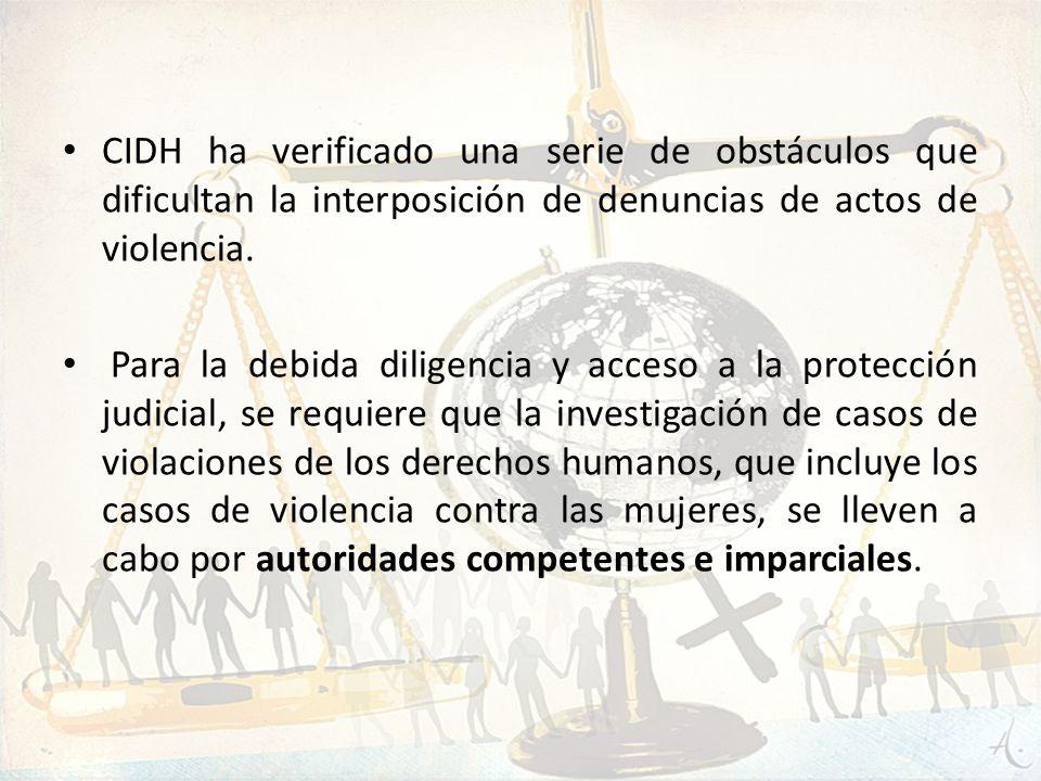 CIDH ha verificado una serie de obstáculos que dificultan la interposición de denuncias de actos de violencia. Para la debida diligencia y acceso a la