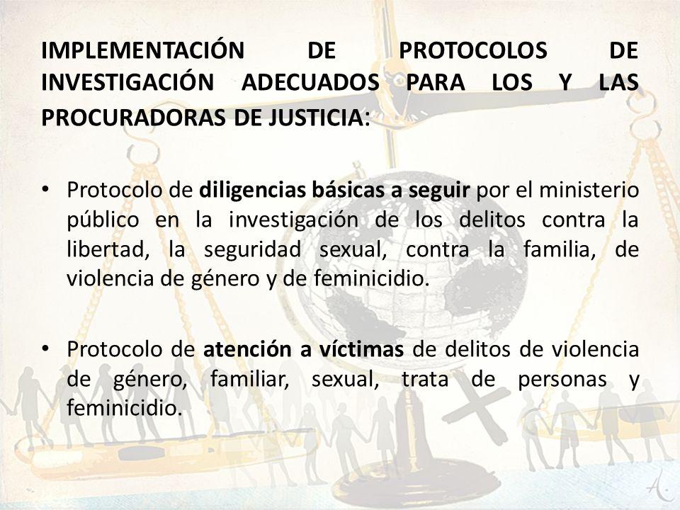 IMPLEMENTACIÓN DE PROTOCOLOS DE INVESTIGACIÓN ADECUADOS PARA LOS Y LAS PROCURADORAS DE JUSTICIA : Protocolo de diligencias básicas a seguir por el min
