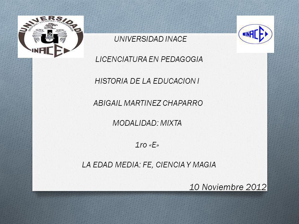UNIVERSIDAD INACE LICENCIATURA EN PEDAGOGIA HISTORIA DE LA EDUCACION I ABIGAIL MARTINEZ CHAPARRO MODALIDAD: MIXTA 1ro «E» LA EDAD MEDIA: FE, CIENCIA Y
