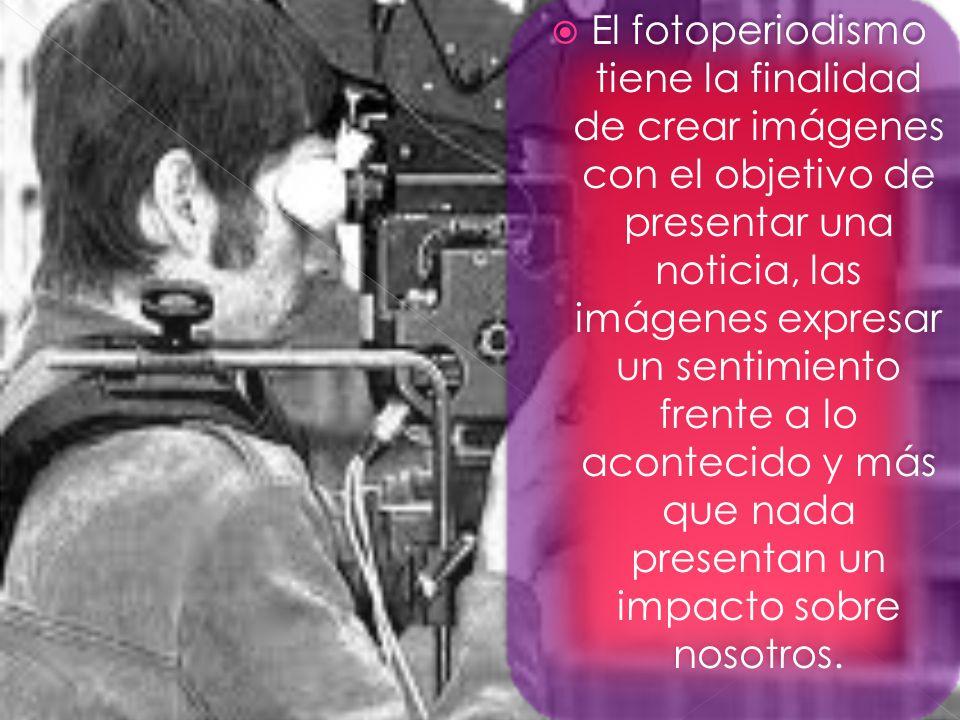 El fotoperiodismo tiene la finalidad de crear imágenes con el objetivo de presentar una noticia, las imágenes expresar un sentimiento frente a lo acontecido y más que nada presentan un impacto sobre nosotros.