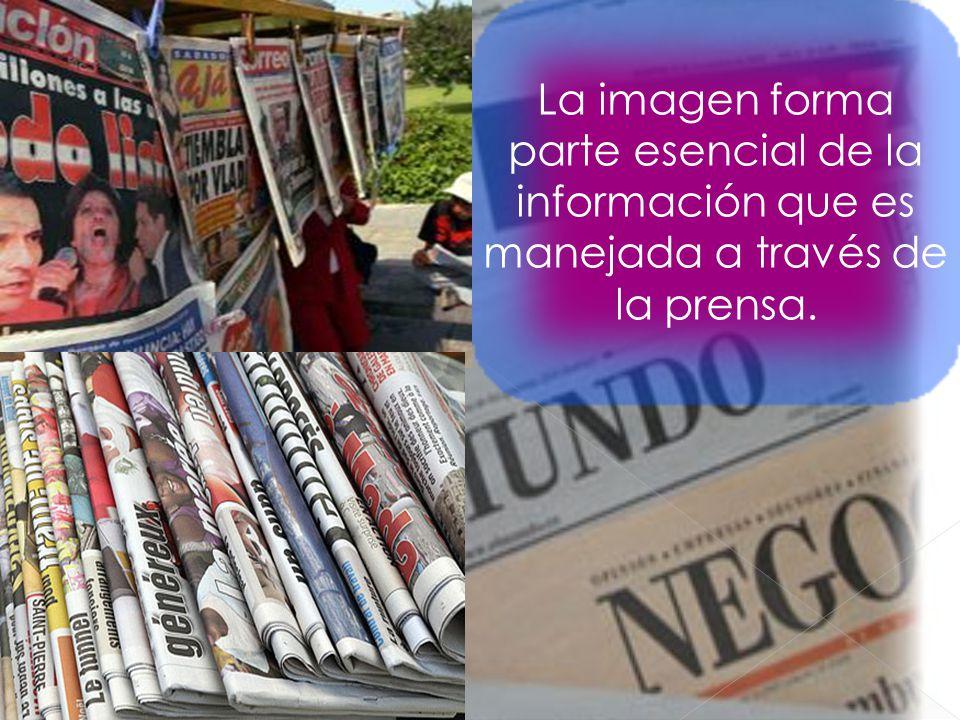 La imagen forma parte esencial de la información que es manejada a través de la prensa.