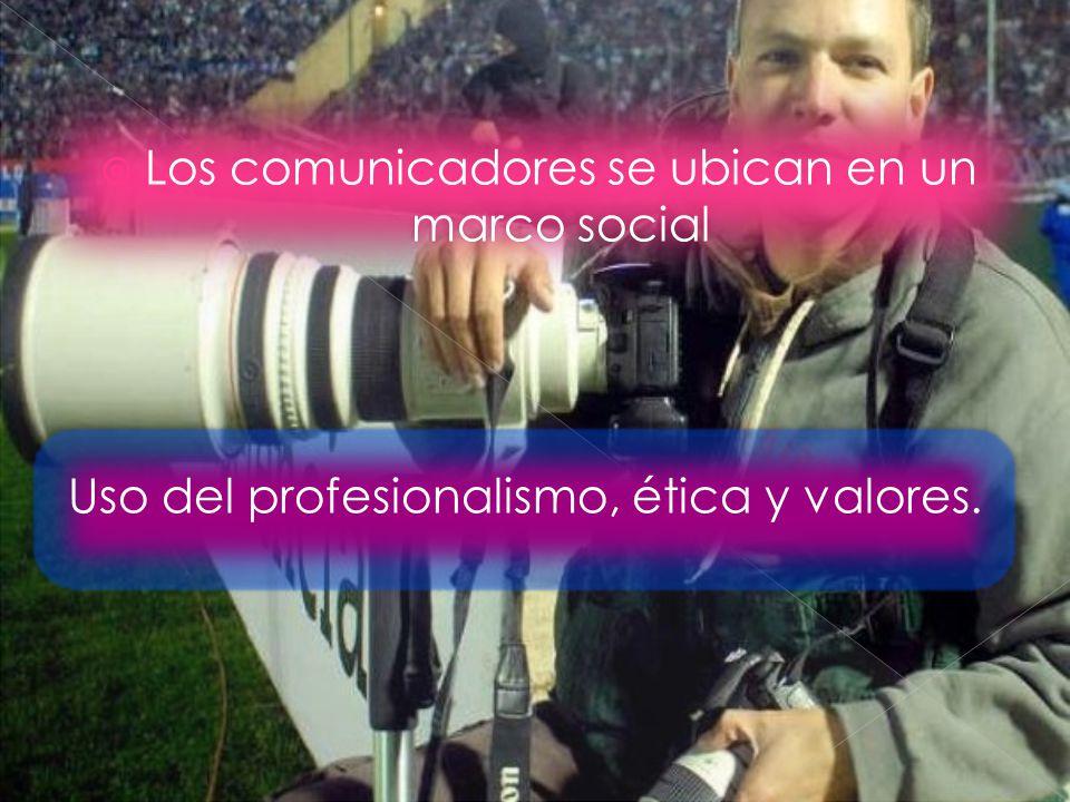 Los comunicadores se ubican en un marco social Uso del profesionalismo, ética y valores.