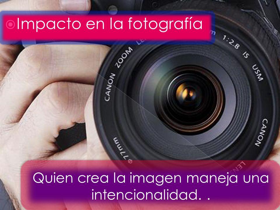 Impacto en la fotografía Quien crea la imagen maneja una intencionalidad..