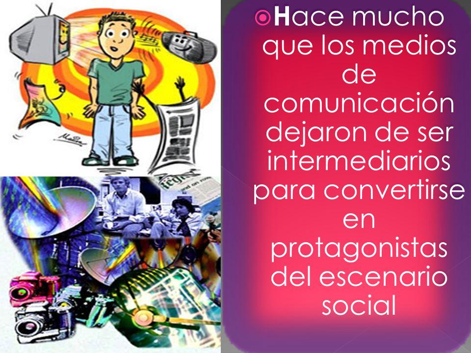 H ace mucho que los medios de comunicación dejaron de ser intermediarios para convertirse en protagonistas del escenario social