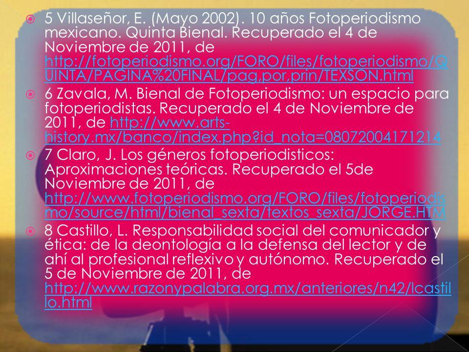5 Villaseñor, E. (Mayo 2002). 10 años Fotoperiodismo mexicano. Quinta Bienal. Recuperado el 4 de Noviembre de 2011, de http://fotoperiodismo.org/FORO/