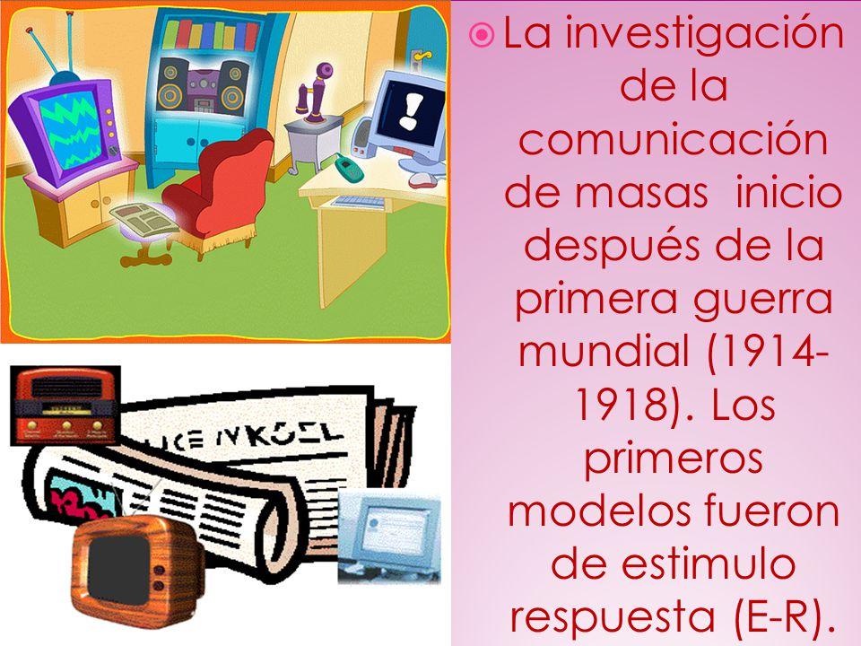 La investigación de la comunicación de masas inicio después de la primera guerra mundial (1914- 1918). Los primeros modelos fueron de estimulo respues