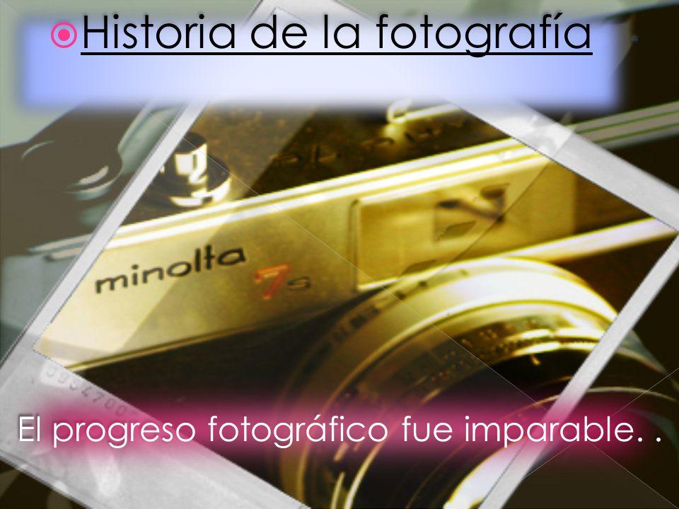 Historia de la fotografía El progreso fotográfico fue imparable..
