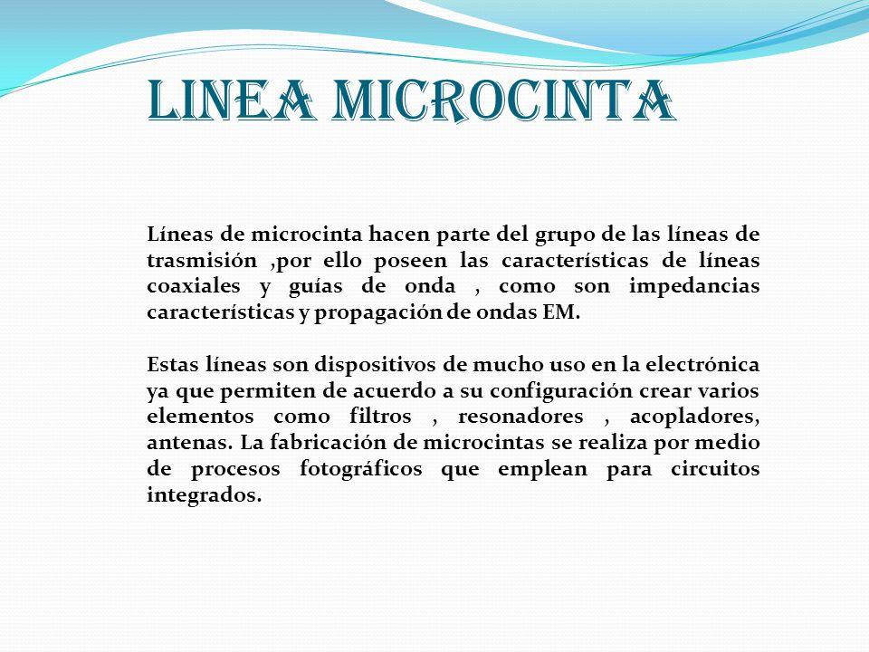 LINEA MICROCINTA Líneas de microcinta hacen parte del grupo de las líneas de trasmisión,por ello poseen las características de líneas coaxiales y guías de onda, como son impedancias características y propagación de ondas EM.