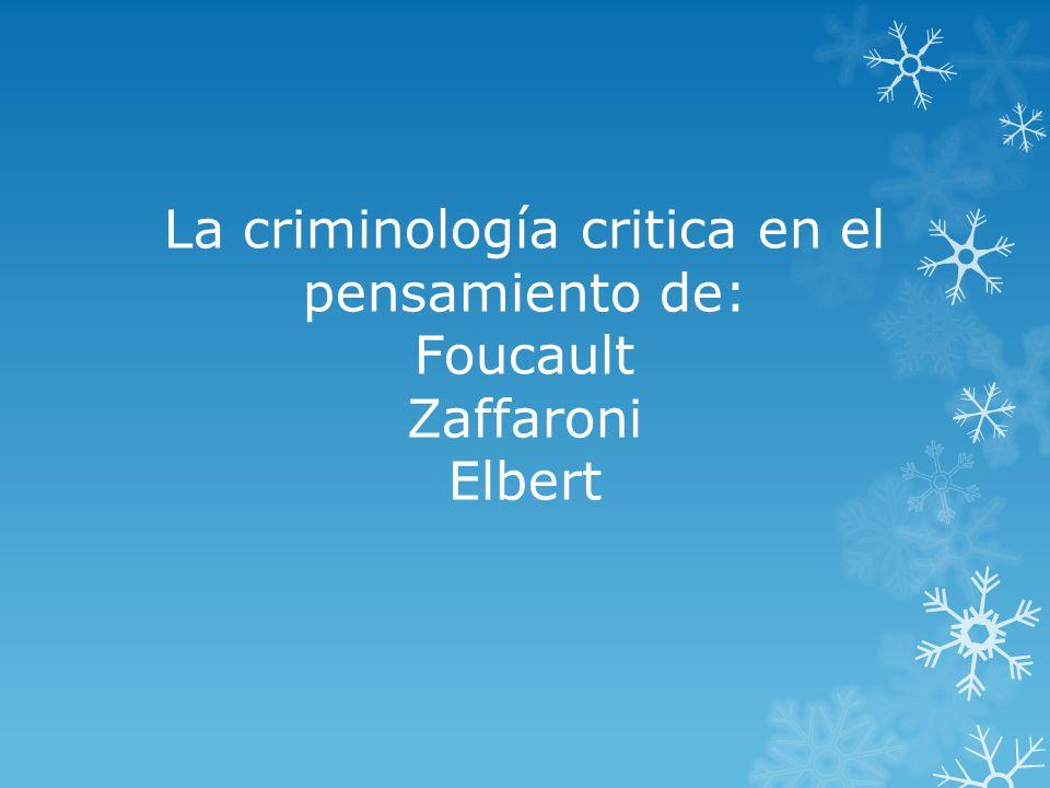 La criminología critica en el pensamiento de: Foucault Zaffaroni Elbert