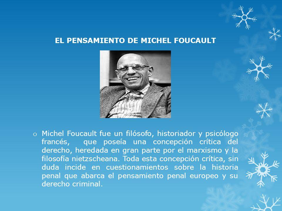 EL PENSAMIENTO DE MICHEL FOUCAULT o Michel Foucault fue un filósofo, historiador y psicólogo francés, que poseía una concepción crítica del derecho, heredada en gran parte por el marxismo y la filosofía nietzscheana.