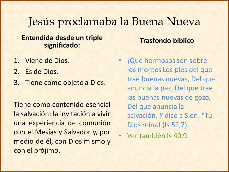 Jesús proclamaba la Buena Nueva Entendida desde un triple significado: 1.Viene de Dios. 2.Es de Dios. 3.Tiene como objeto a Dios. Tiene como contenido