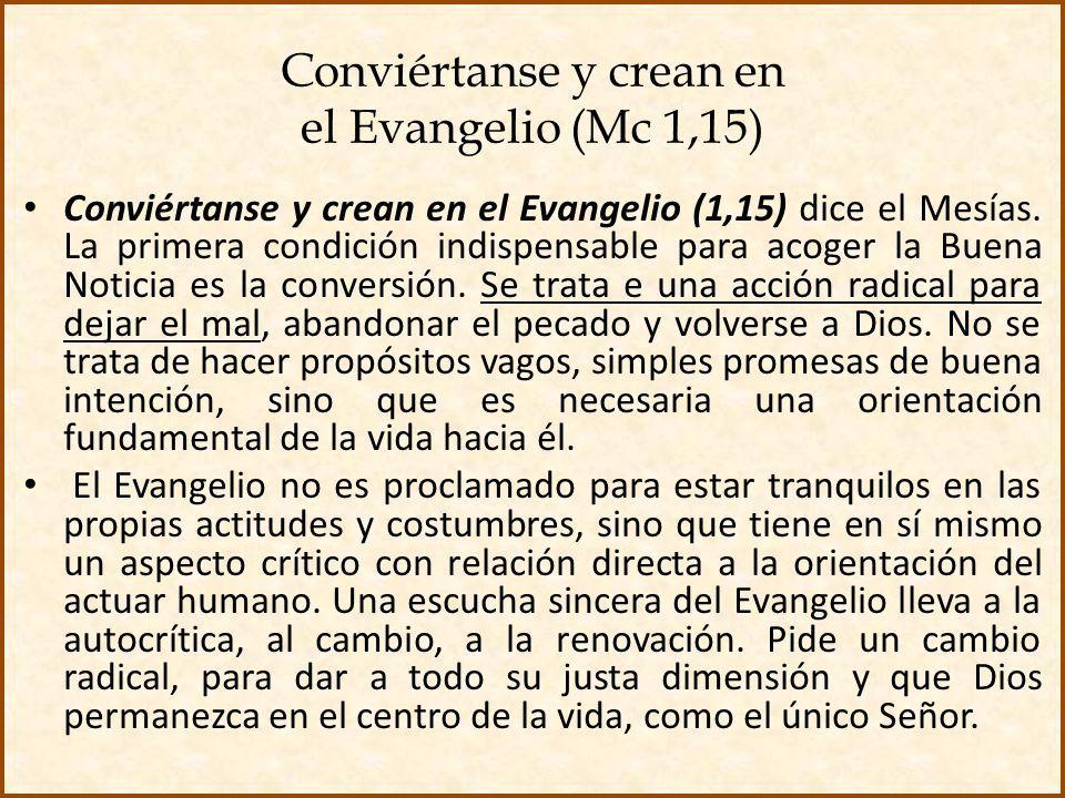 Conviértanse y crean en el Evangelio (Mc 1,15) Conviértanse y crean en el Evangelio (1,15) dice el Mesías. La primera condición indispensable para aco