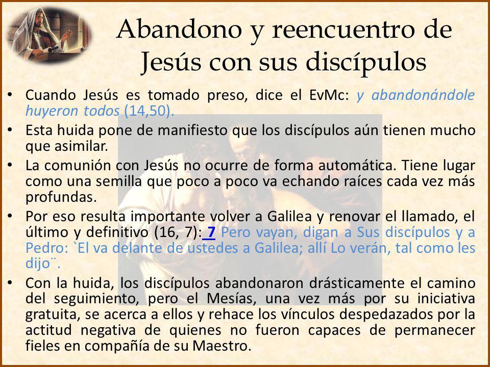 Abandono y reencuentro de Jesús con sus discípulos Cuando Jesús es tomado preso, dice el EvMc: y abandonándole huyeron todos (14,50). Esta huida pone