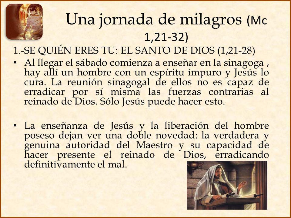 Una jornada de milagros (Mc 1,21-32) 1.-SE QUIÉN ERES TU: EL SANTO DE DIOS (1,21-28) Al llegar el sábado comienza a enseñar en la sinagoga, hay allí u