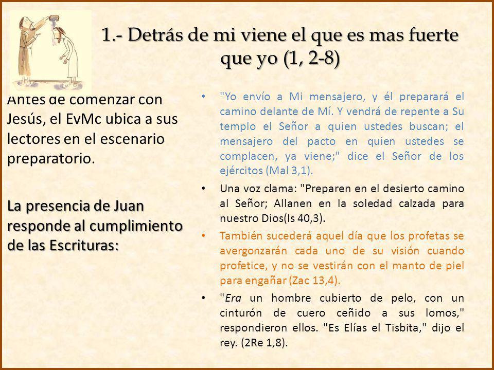 1.- Detrás de mi viene el que es mas fuerte que yo (1, 2-8) Antes de comenzar con Jesús, el EvMc ubica a sus lectores en el escenario preparatorio. La